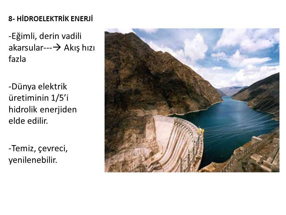 8- HİDROELEKTRİK ENERJİ -Eğimli, derin vadili akarsular---  Akış hızı fazla -Dünya elektrik üretiminin 1/5'i hidrolik enerjiden elde edilir.