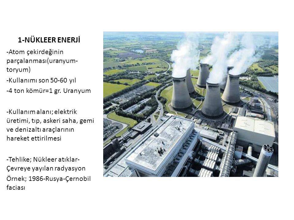 1-NÜKLEER ENERJİ -Atom çekirdeğinin parçalanması(uranyum- toryum) -Kullanımı son 50-60 yıl -4 ton kömür=1 gr.