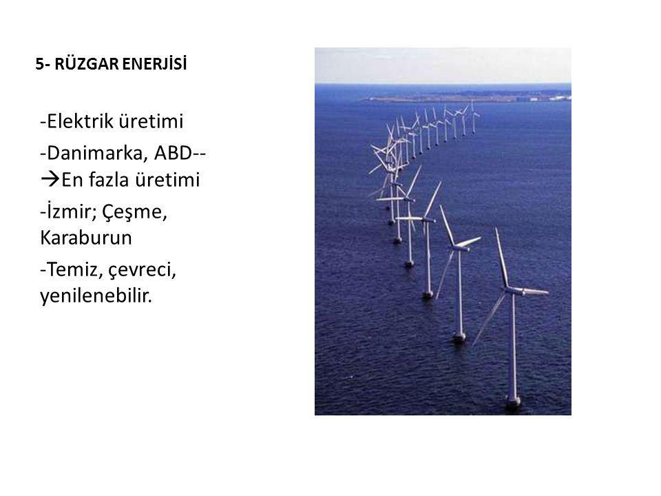 5- RÜZGAR ENERJİSİ -Elektrik üretimi -Danimarka, ABD--  En fazla üretimi -İzmir; Çeşme, Karaburun -Temiz, çevreci, yenilenebilir.