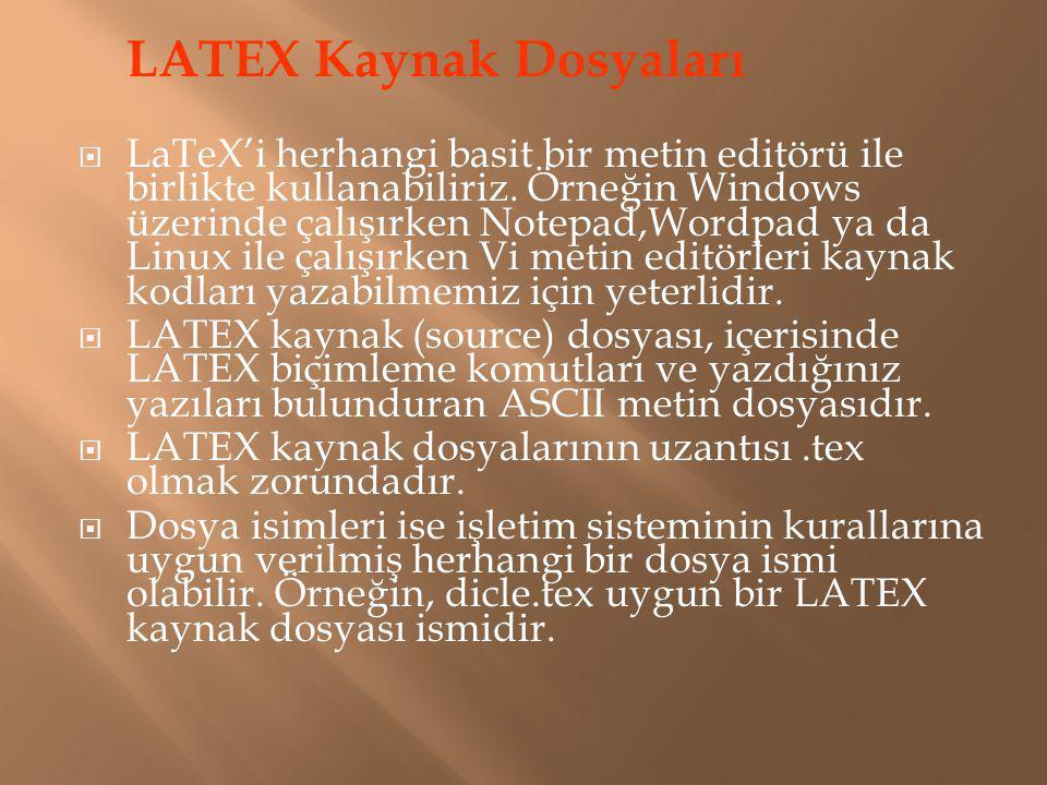 LATEX Kaynak Dosyaları  LaTeX'i herhangi basit bir metin editörü ile birlikte kullanabiliriz. Örneğin Windows üzerinde çalışırken Notepad,Wordpad ya