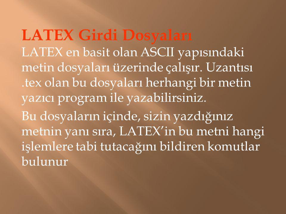 LATEX Girdi Dosyaları LATEX en basit olan ASCII yapısındaki metin dosyaları üzerinde çalışır. Uzantısı.tex olan bu dosyaları herhangi bir metin yazıcı