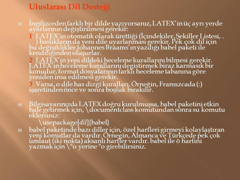 Uluslarası Dil Desteği  İngilizceden farklı bir dilde yazıyorsanız, LATEX'in üç ayrı yerde ayarlarının değiştirilmesi gerekir: 1. LATEX'in otomatik o