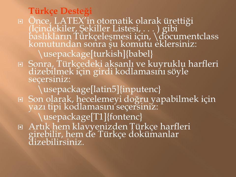 Türkçe Desteği  Önce, LATEX'in otomatik olarak ürettiği (İçindekiler, Şekiller Listesi,... ) gibi baslıkların Türkçeleşmesi için, \documentclass komu