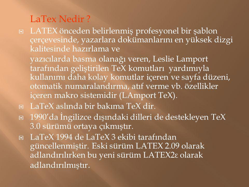 LaTex Nedir ?  LATEX önceden belirlenmiş profesyonel bir şablon çerçevesinde, yazarlara dokümanlarını en yüksek dizgi kalitesinde hazırlama ve yazıcı
