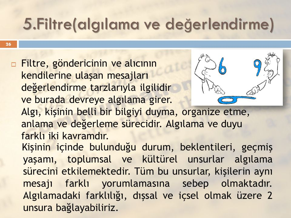 5.Filtre(algılama ve de ğ erlendirme)  Filtre, göndericinin ve alıcının kendilerine ulaşan mesajları değerlendirme tarzlarıyla ilgilidir ve burada de