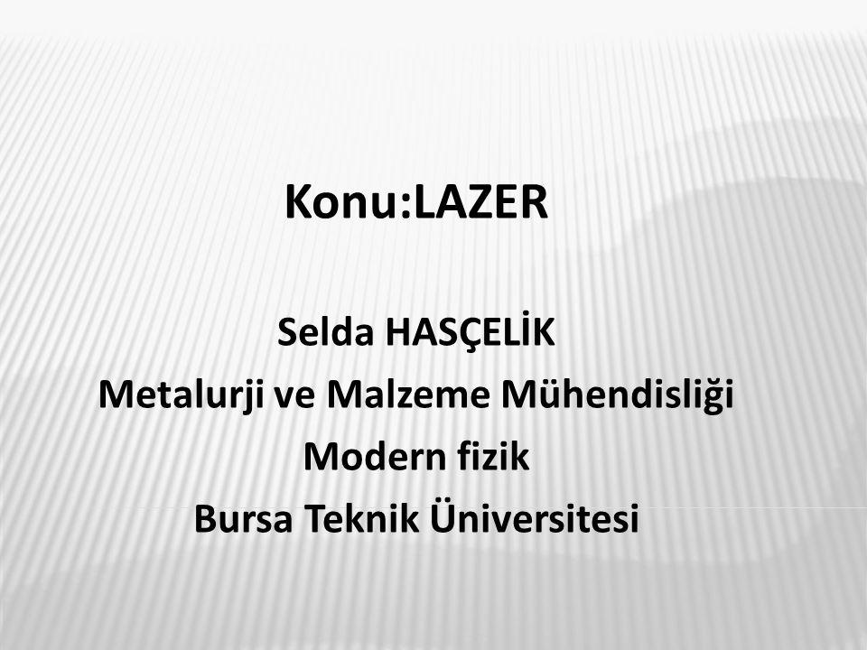 Konu:LAZER Selda HASÇELİK Metalurji ve Malzeme Mühendisliği Modern fizik Bursa Teknik Üniversitesi