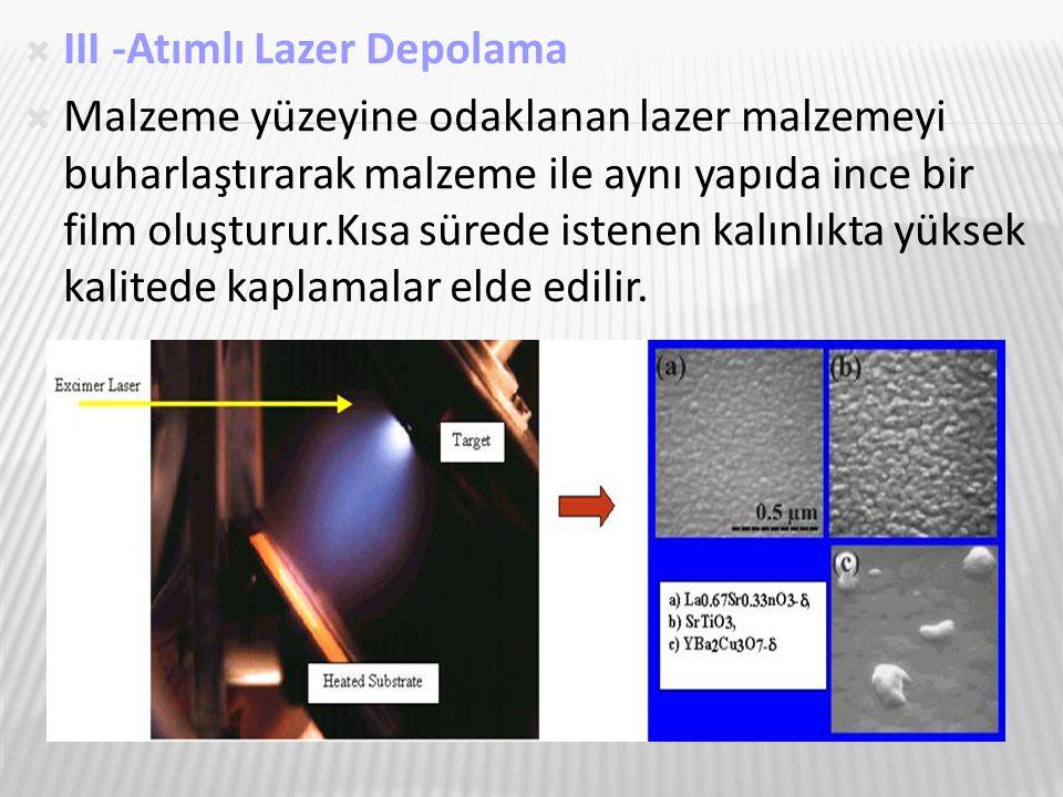  III -Atımlı Lazer Depolama  Malzeme yüzeyine odaklanan lazer malzemeyi buharlaştırarak malzeme ile aynı yapıda ince bir film oluşturur.Kısa sürede