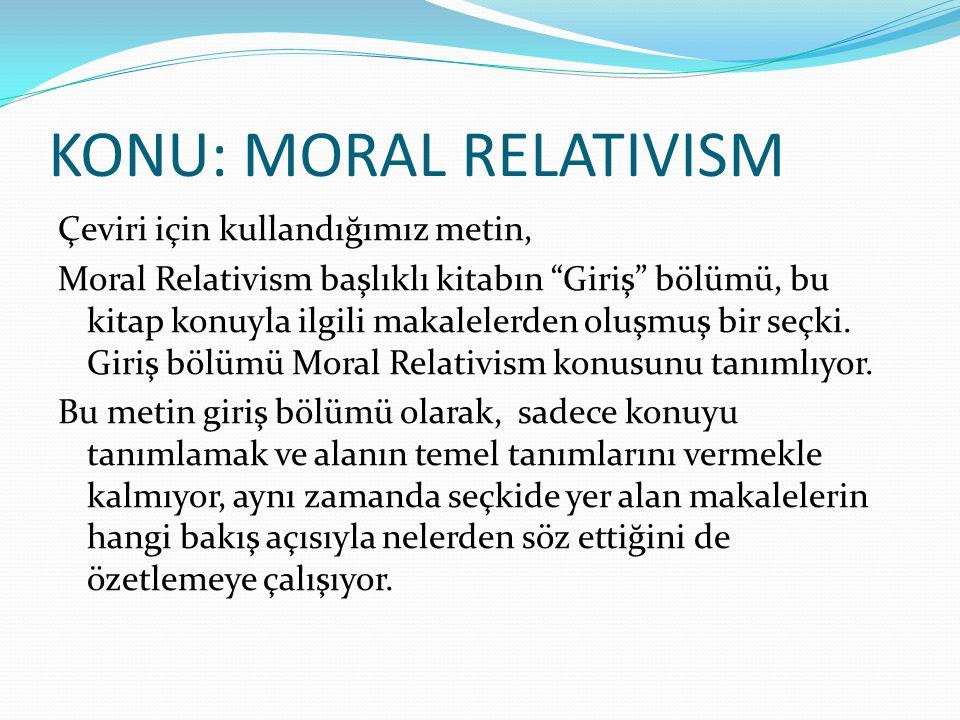 """KONU: MORAL RELATIVISM Çeviri için kullandığımız metin, Moral Relativism başlıklı kitabın """"Giriş"""" bölümü, bu kitap konuyla ilgili makalelerden oluşmuş"""
