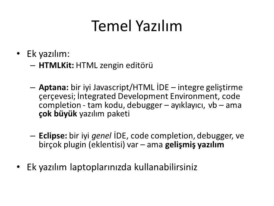 Temel Yazılım Ek yazılım: – HTMLKit: HTML zengin editörü – Aptana: bir iyi Javascript/HTML İDE – integre geliştirme çerçevesi; İntegrated Development Environment, code completion - tam kodu, debugger – ayıklayıcı, vb – ama çok büyük yazılım paketi – Eclipse: bir iyi genel İDE, code completion, debugger, ve birçok plugin (eklentisi) var – ama gelişmiş yazılım Ek yazılım laptoplarınızda kullanabilirsiniz