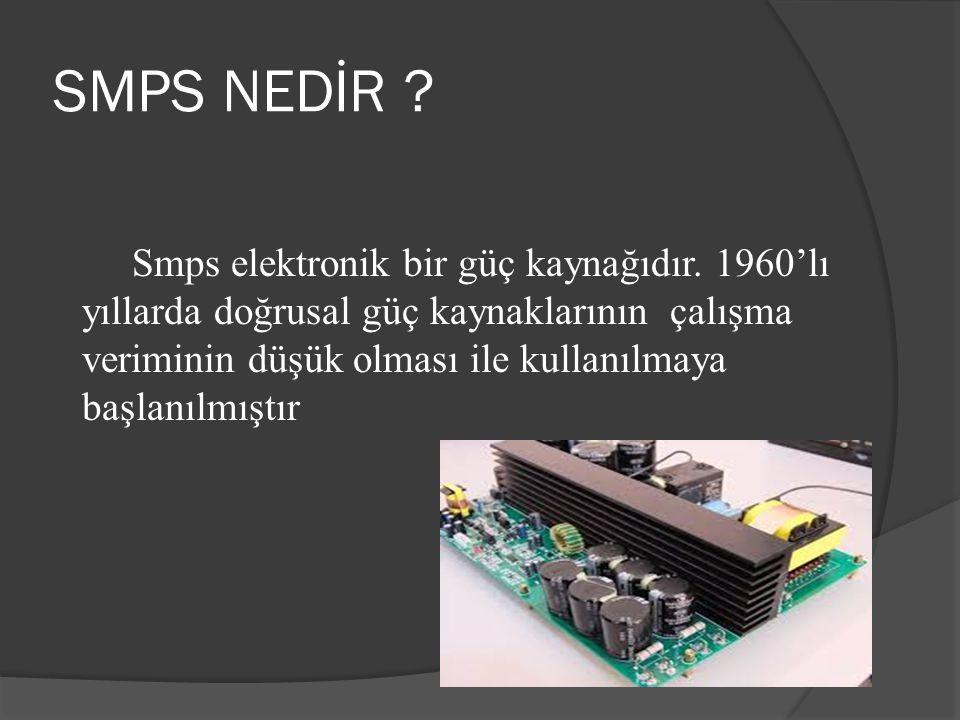 SMPS NEDİR ? Smps elektronik bir güç kaynağıdır. 1960'lı yıllarda doğrusal güç kaynaklarının çalışma veriminin düşük olması ile kullanılmaya başlanılm