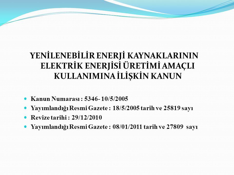 YENİLENEBİLİR ENERJİ KAYNAKLARININ ELEKTRİK ENERJİSİ ÜRETİMİ AMAÇLI KULLANIMINA İLİŞKİN KANUN Kanun Numarası : 5346- 10/5/2005 Yayımlandığı Resmi Gaze