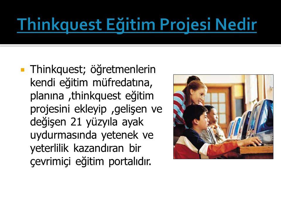  Thinkquest; öğretmenlerin kendi eğitim müfredatına, planına,thinkquest eğitim projesini ekleyip,gelişen ve değişen 21 yüzyıla ayak uydurmasında yetenek ve yeterlilik kazandıran bir çevrimiçi eğitim portalıdır.