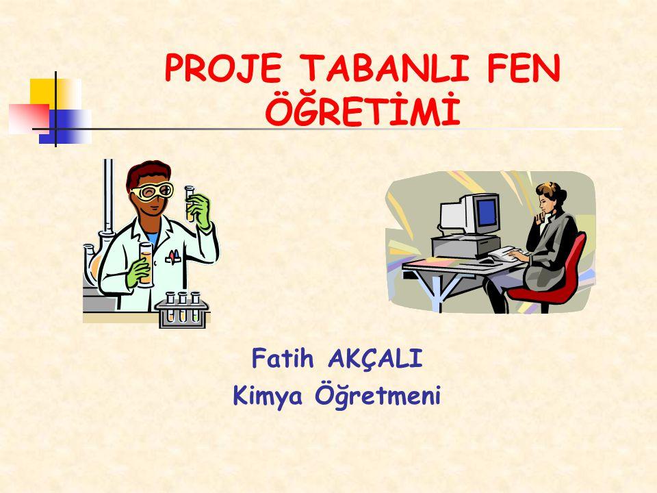 PROJE TABANLI FEN ÖĞRETİMİ Fatih AKÇALI Kimya Öğretmeni
