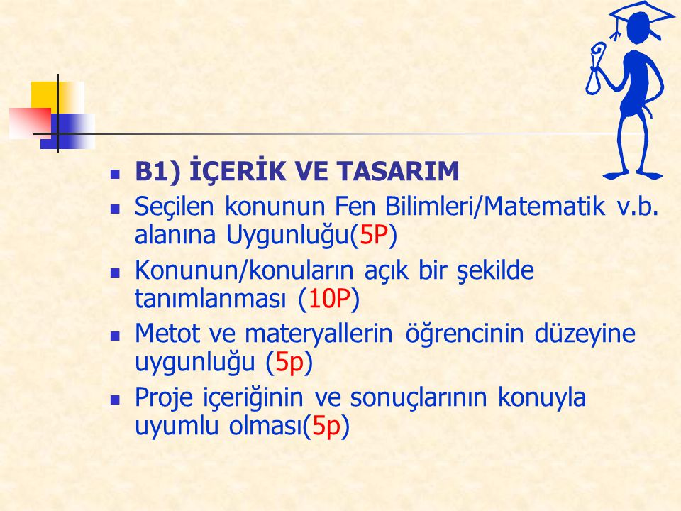 B1) İÇERİK VE TASARIM Seçilen konunun Fen Bilimleri/Matematik v.b. alanına Uygunluğu(5P) Konunun/konuların açık bir şekilde tanımlanması (10P) Metot v
