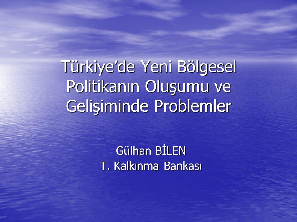 Türkiye'de Yeni Bölgesel Politikanın Oluşumu ve Gelişiminde Problemler Gülhan BİLEN T.