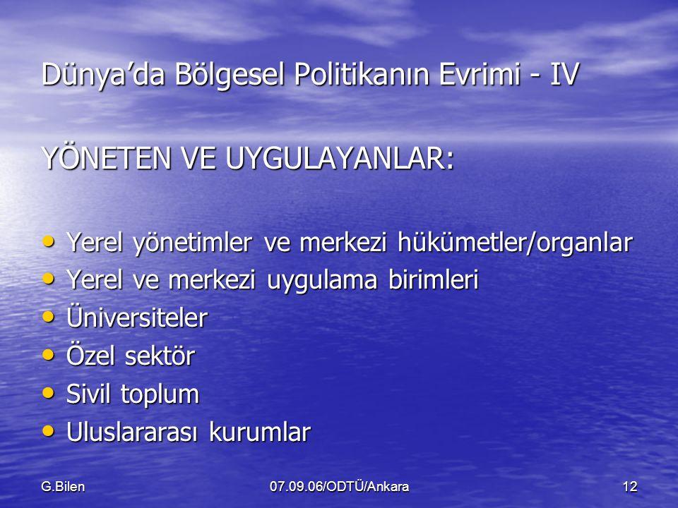 G.Bilen07.09.06/ODTÜ/Ankara12 Dünya'da Bölgesel Politikanın Evrimi - IV YÖNETEN VE UYGULAYANLAR: Yerel yönetimler ve merkezi hükümetler/organlar Yerel yönetimler ve merkezi hükümetler/organlar Yerel ve merkezi uygulama birimleri Yerel ve merkezi uygulama birimleri Üniversiteler Üniversiteler Özel sektör Özel sektör Sivil toplum Sivil toplum Uluslararası kurumlar Uluslararası kurumlar