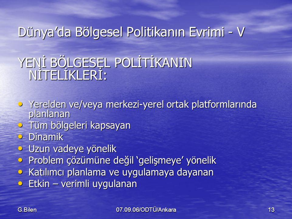 G.Bilen07.09.06/ODTÜ/Ankara13 Dünya'da Bölgesel Politikanın Evrimi - V YENİ BÖLGESEL POLİTİKANIN NİTELİKLERİ: Yerelden ve/veya merkezi-yerel ortak platformlarında planlanan Yerelden ve/veya merkezi-yerel ortak platformlarında planlanan Tüm bölgeleri kapsayan Tüm bölgeleri kapsayan Dinamik Dinamik Uzun vadeye yönelik Uzun vadeye yönelik Problem çözümüne değil 'gelişmeye' yönelik Problem çözümüne değil 'gelişmeye' yönelik Katılımcı planlama ve uygulamaya dayanan Katılımcı planlama ve uygulamaya dayanan Etkin – verimli uygulanan Etkin – verimli uygulanan