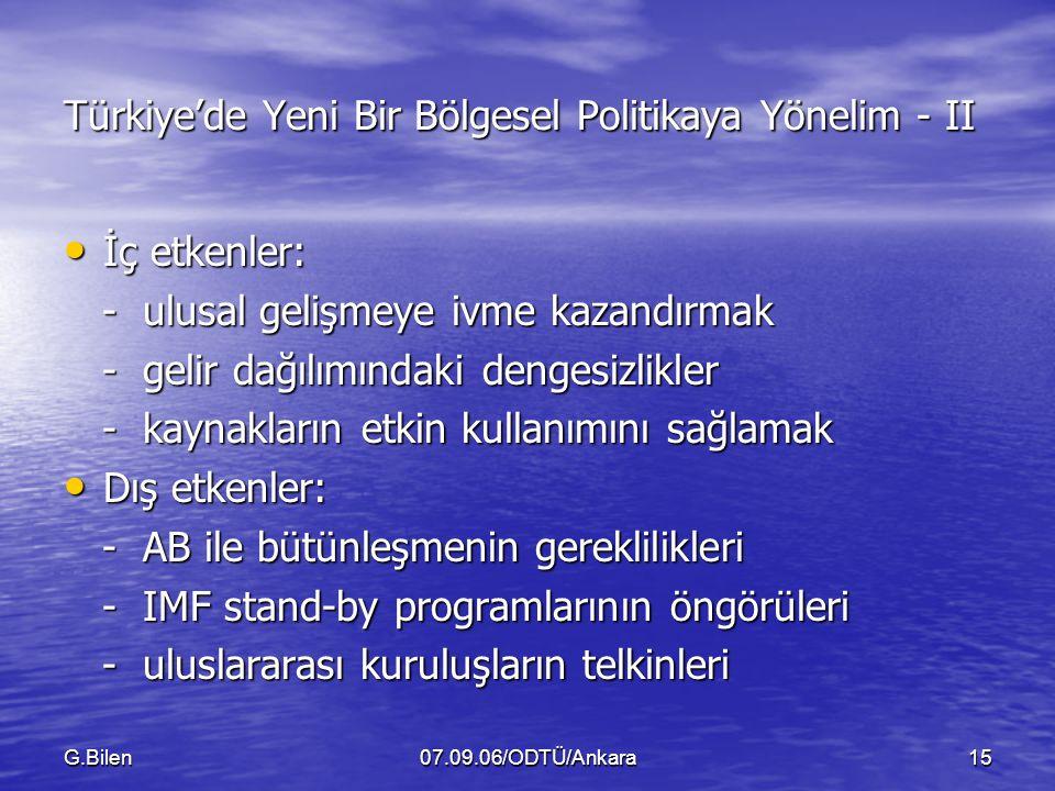 G.Bilen07.09.06/ODTÜ/Ankara15 Türkiye'de Yeni Bir Bölgesel Politikaya Yönelim - II İç etkenler: İç etkenler: - ulusal gelişmeye ivme kazandırmak - ulusal gelişmeye ivme kazandırmak - gelir dağılımındaki dengesizlikler - gelir dağılımındaki dengesizlikler - kaynakların etkin kullanımını sağlamak - kaynakların etkin kullanımını sağlamak Dış etkenler: Dış etkenler: - AB ile bütünleşmenin gereklilikleri - AB ile bütünleşmenin gereklilikleri - IMF stand-by programlarının öngörüleri - IMF stand-by programlarının öngörüleri - uluslararası kuruluşların telkinleri - uluslararası kuruluşların telkinleri