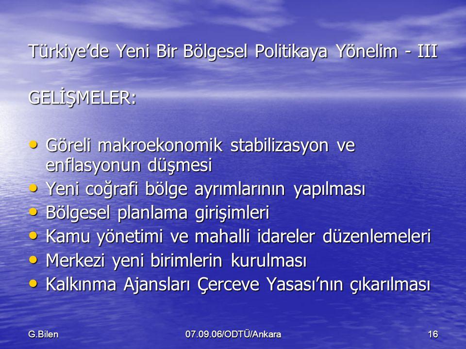 G.Bilen07.09.06/ODTÜ/Ankara16 Türkiye'de Yeni Bir Bölgesel Politikaya Yönelim - III GELİŞMELER: Göreli makroekonomik stabilizasyon ve enflasyonun düşmesi Göreli makroekonomik stabilizasyon ve enflasyonun düşmesi Yeni coğrafi bölge ayrımlarının yapılması Yeni coğrafi bölge ayrımlarının yapılması Bölgesel planlama girişimleri Bölgesel planlama girişimleri Kamu yönetimi ve mahalli idareler düzenlemeleri Kamu yönetimi ve mahalli idareler düzenlemeleri Merkezi yeni birimlerin kurulması Merkezi yeni birimlerin kurulması Kalkınma Ajansları Çerceve Yasası'nın çıkarılması Kalkınma Ajansları Çerceve Yasası'nın çıkarılması