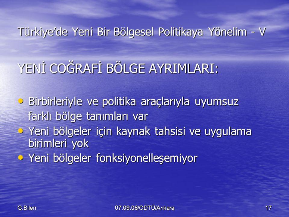 G.Bilen07.09.06/ODTÜ/Ankara17 Türkiye'de Yeni Bir Bölgesel Politikaya Yönelim - V YENİ COĞRAFİ BÖLGE AYRIMLARI: Birbirleriyle ve politika araçlarıyla uyumsuz Birbirleriyle ve politika araçlarıyla uyumsuz farklı bölge tanımları var farklı bölge tanımları var Yeni bölgeler için kaynak tahsisi ve uygulama birimleri yok Yeni bölgeler için kaynak tahsisi ve uygulama birimleri yok Yeni bölgeler fonksiyonelleşemiyor Yeni bölgeler fonksiyonelleşemiyor