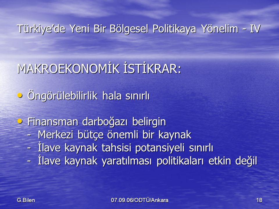 G.Bilen07.09.06/ODTÜ/Ankara18 Türkiye'de Yeni Bir Bölgesel Politikaya Yönelim - IV MAKROEKONOMİK İSTİKRAR: Öngörülebilirlik hala sınırlı Öngörülebilirlik hala sınırlı Finansman darboğazı belirgin Finansman darboğazı belirgin - Merkezi bütçe önemli bir kaynak - Merkezi bütçe önemli bir kaynak - İlave kaynak tahsisi potansiyeli sınırlı - İlave kaynak tahsisi potansiyeli sınırlı - İlave kaynak yaratılması politikaları etkin değil - İlave kaynak yaratılması politikaları etkin değil