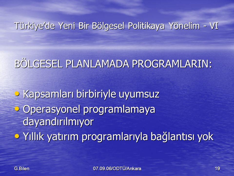 G.Bilen07.09.06/ODTÜ/Ankara19 Türkiye'de Yeni Bir Bölgesel Politikaya Yönelim - VI BÖLGESEL PLANLAMADA PROGRAMLARIN: Kapsamları birbiriyle uyumsuz Kapsamları birbiriyle uyumsuz Operasyonel programlamaya dayandırılmıyor Operasyonel programlamaya dayandırılmıyor Yıllık yatırım programlarıyla bağlantısı yok Yıllık yatırım programlarıyla bağlantısı yok