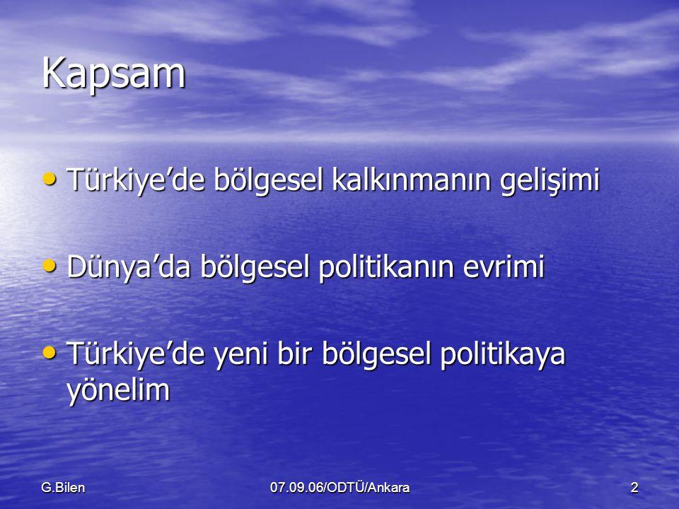 G.Bilen07.09.06/ODTÜ/Ankara2 Kapsam Türkiye'de bölgesel kalkınmanın gelişimi Türkiye'de bölgesel kalkınmanın gelişimi Dünya'da bölgesel politikanın evrimi Dünya'da bölgesel politikanın evrimi Türkiye'de yeni bir bölgesel politikaya yönelim Türkiye'de yeni bir bölgesel politikaya yönelim