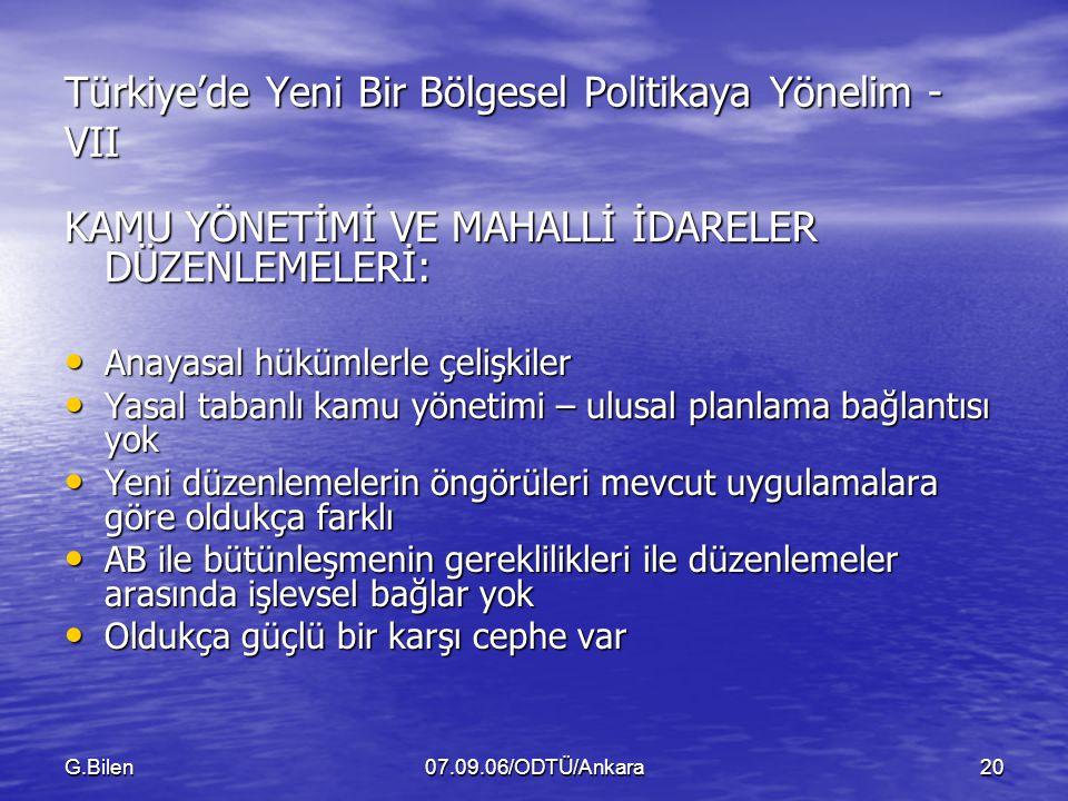 G.Bilen07.09.06/ODTÜ/Ankara20 Türkiye'de Yeni Bir Bölgesel Politikaya Yönelim - VII KAMU YÖNETİMİ VE MAHALLİ İDARELER DÜZENLEMELERİ: Anayasal hükümlerle çelişkiler Anayasal hükümlerle çelişkiler Yasal tabanlı kamu yönetimi – ulusal planlama bağlantısı yok Yasal tabanlı kamu yönetimi – ulusal planlama bağlantısı yok Yeni düzenlemelerin öngörüleri mevcut uygulamalara göre oldukça farklı Yeni düzenlemelerin öngörüleri mevcut uygulamalara göre oldukça farklı AB ile bütünleşmenin gereklilikleri ile düzenlemeler arasında işlevsel bağlar yok AB ile bütünleşmenin gereklilikleri ile düzenlemeler arasında işlevsel bağlar yok Oldukça güçlü bir karşı cephe var Oldukça güçlü bir karşı cephe var