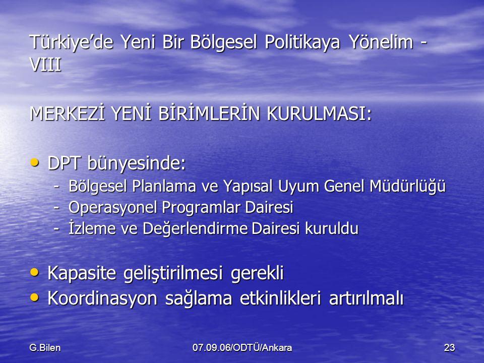 G.Bilen07.09.06/ODTÜ/Ankara23 Türkiye'de Yeni Bir Bölgesel Politikaya Yönelim - VIII MERKEZİ YENİ BİRİMLERİN KURULMASI: DPT bünyesinde: DPT bünyesinde: -Bölgesel Planlama ve Yapısal Uyum Genel Müdürlüğü -Operasyonel Programlar Dairesi -İzleme ve Değerlendirme Dairesi kuruldu Kapasite geliştirilmesi gerekli Kapasite geliştirilmesi gerekli Koordinasyon sağlama etkinlikleri artırılmalı Koordinasyon sağlama etkinlikleri artırılmalı