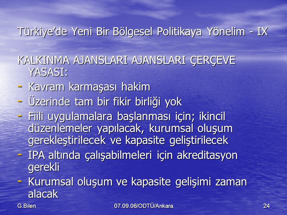 G.Bilen07.09.06/ODTÜ/Ankara24 Türkiye'de Yeni Bir Bölgesel Politikaya Yönelim - IX KALKINMA AJANSLARI AJANSLARI ÇERÇEVE YASASI: - Kavram karmaşası hakim - Üzerinde tam bir fikir birliği yok - Fiili uygulamalara başlanması için; ikincil düzenlemeler yapılacak, kurumsal oluşum gerekleştirilecek ve kapasite geliştirilecek - IPA altında çalışabilmeleri için akreditasyon gerekli - Kurumsal oluşum ve kapasite gelişimi zaman alacak