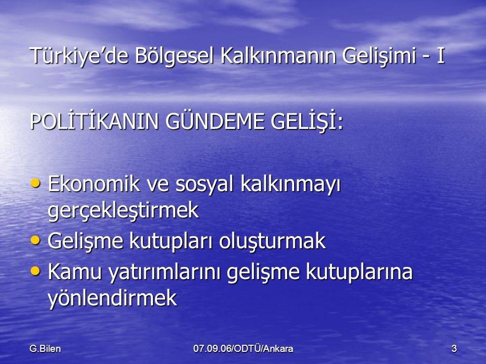 G.Bilen07.09.06/ODTÜ/Ankara3 Türkiye'de Bölgesel Kalkınmanın Gelişimi - I POLİTİKANIN GÜNDEME GELİŞİ: Ekonomik ve sosyal kalkınmayı gerçekleştirmek Ekonomik ve sosyal kalkınmayı gerçekleştirmek Gelişme kutupları oluşturmak Gelişme kutupları oluşturmak Kamu yatırımlarını gelişme kutuplarına yönlendirmek Kamu yatırımlarını gelişme kutuplarına yönlendirmek