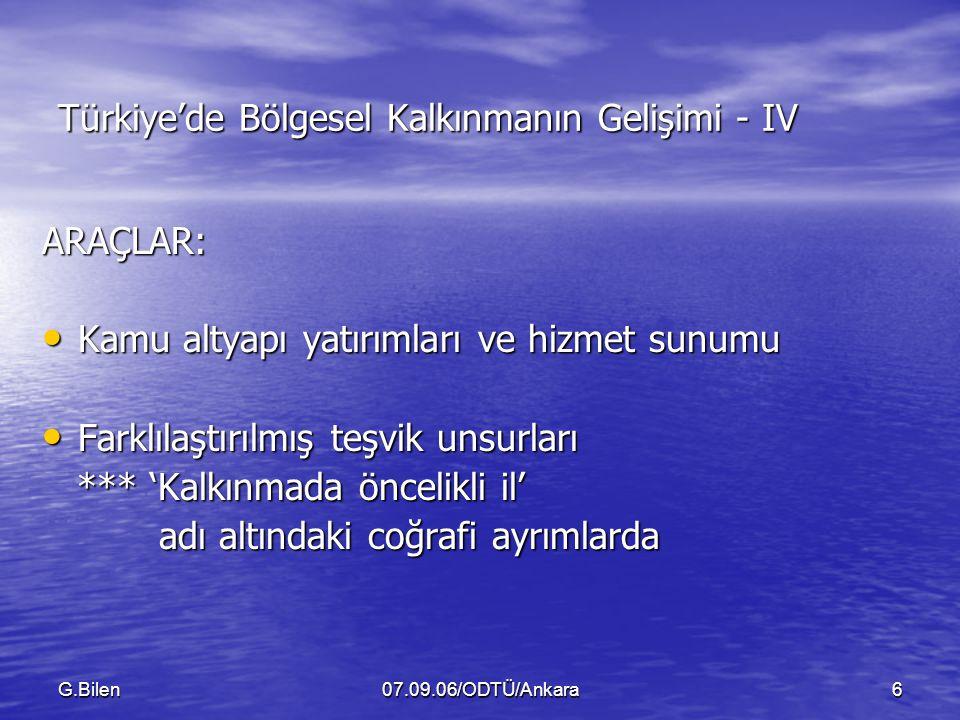G.Bilen07.09.06/ODTÜ/Ankara6 Türkiye'de Bölgesel Kalkınmanın Gelişimi - IV ARAÇLAR: Kamu altyapı yatırımları ve hizmet sunumu Kamu altyapı yatırımları ve hizmet sunumu Farklılaştırılmış teşvik unsurları Farklılaştırılmış teşvik unsurları *** 'Kalkınmada öncelikli il' *** 'Kalkınmada öncelikli il' adı altındaki coğrafi ayrımlarda adı altındaki coğrafi ayrımlarda