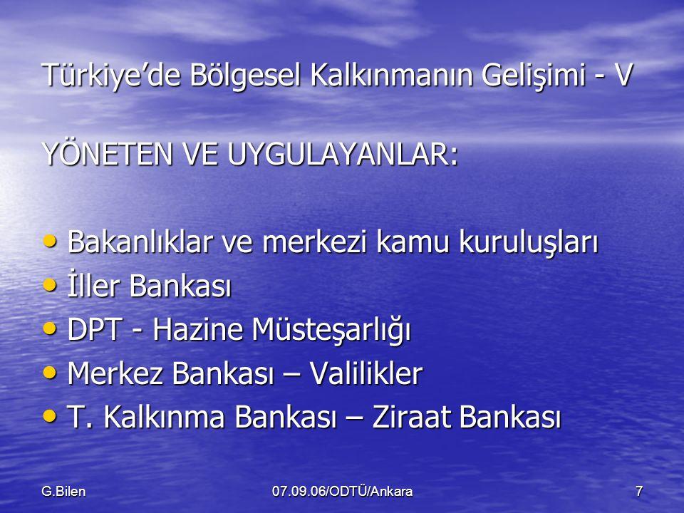 G.Bilen07.09.06/ODTÜ/Ankara7 Türkiye'de Bölgesel Kalkınmanın Gelişimi - V YÖNETEN VE UYGULAYANLAR: Bakanlıklar ve merkezi kamu kuruluşları Bakanlıklar ve merkezi kamu kuruluşları İller Bankası İller Bankası DPT - Hazine Müsteşarlığı DPT - Hazine Müsteşarlığı Merkez Bankası – Valilikler Merkez Bankası – Valilikler T.