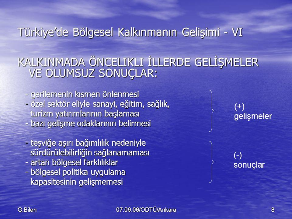 G.Bilen07.09.06/ODTÜ/Ankara8 Türkiye'de Bölgesel Kalkınmanın Gelişimi - VI KALKINMADA ÖNCELIKLI İLLERDE GELİŞMELER VE OLUMSUZ SONUÇLAR: - gerilemenin kısmen önlenmesi - gerilemenin kısmen önlenmesi - özel sektör eliyle sanayi, eğitim, sağlık, - özel sektör eliyle sanayi, eğitim, sağlık, turizm yatırımlarının başlaması turizm yatırımlarının başlaması - bazı gelişme odaklarının belirmesi - bazı gelişme odaklarının belirmesi - teşviğe aşırı bağımlılık nedeniyle - teşviğe aşırı bağımlılık nedeniyle sürdürülebilirliğin sağlanamaması sürdürülebilirliğin sağlanamaması - artan bölgesel farklılıklar - artan bölgesel farklılıklar - bölgesel politika uygulama - bölgesel politika uygulama kapasitesinin gelişmemesi kapasitesinin gelişmemesi (+) gelişmeler (-) sonuçlar