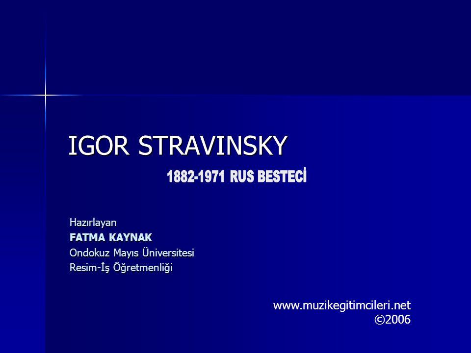 IGOR STRAVINSKY Hazırlayan FATMA KAYNAK Ondokuz Mayıs Üniversitesi Resim-İş Öğretmenliği www.muzikegitimcileri.net ©2006