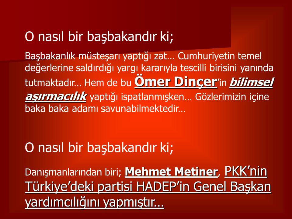 O nasıl bir başbakandır ki; Ömer Dinçer bilimsel aşırmacılık Başbakanlık müsteşarı yaptığı zat… Cumhuriyetin temel değerlerine saldırdığı yargı kararı