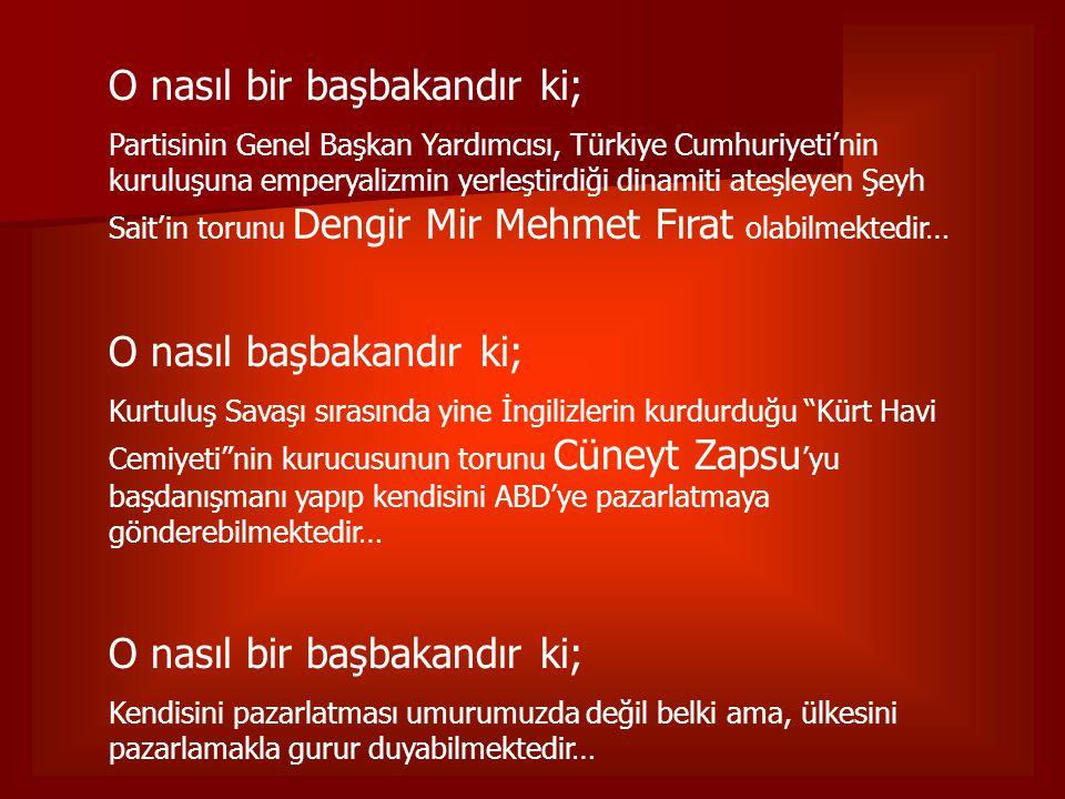 O nasıl bir başbakandır ki; Partisinin Genel Başkan Yardımcısı, Türkiye Cumhuriyeti'nin kuruluşuna emperyalizmin yerleştirdiği dinamiti ateşleyen Şeyh