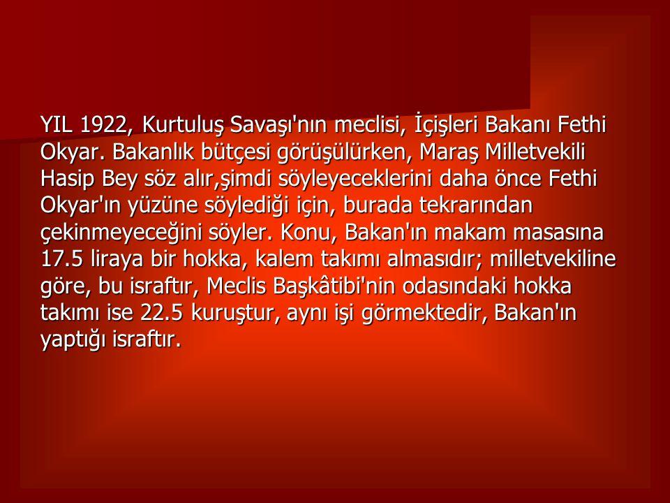 YIL 1922, Kurtuluş Savaşı'nın meclisi, İçişleri Bakanı Fethi Okyar. Bakanlık bütçesi görüşülürken, Maraş Milletvekili Hasip Bey söz alır,şimdi söyleye