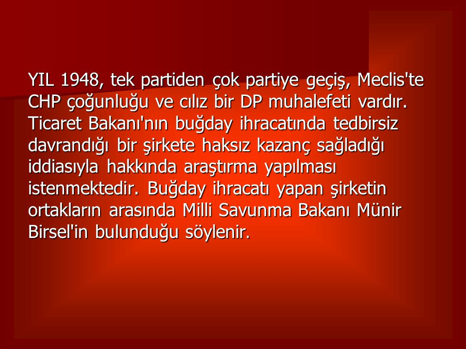 YIL 1948, tek partiden çok partiye geçiş, Meclis'te CHP çoğunluğu ve cılız bir DP muhalefeti vardır. Ticaret Bakanı'nın buğday ihracatında tedbirsiz d