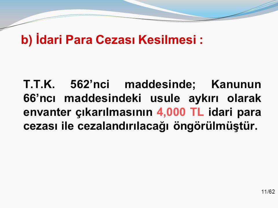 11/62 b) İdari Para Cezası Kesilmesi : T.T.K. 562'nci maddesinde; Kanunun 66'ncı maddesindeki usule aykırı olarak envanter çıkarılmasının 4,000 TL ida