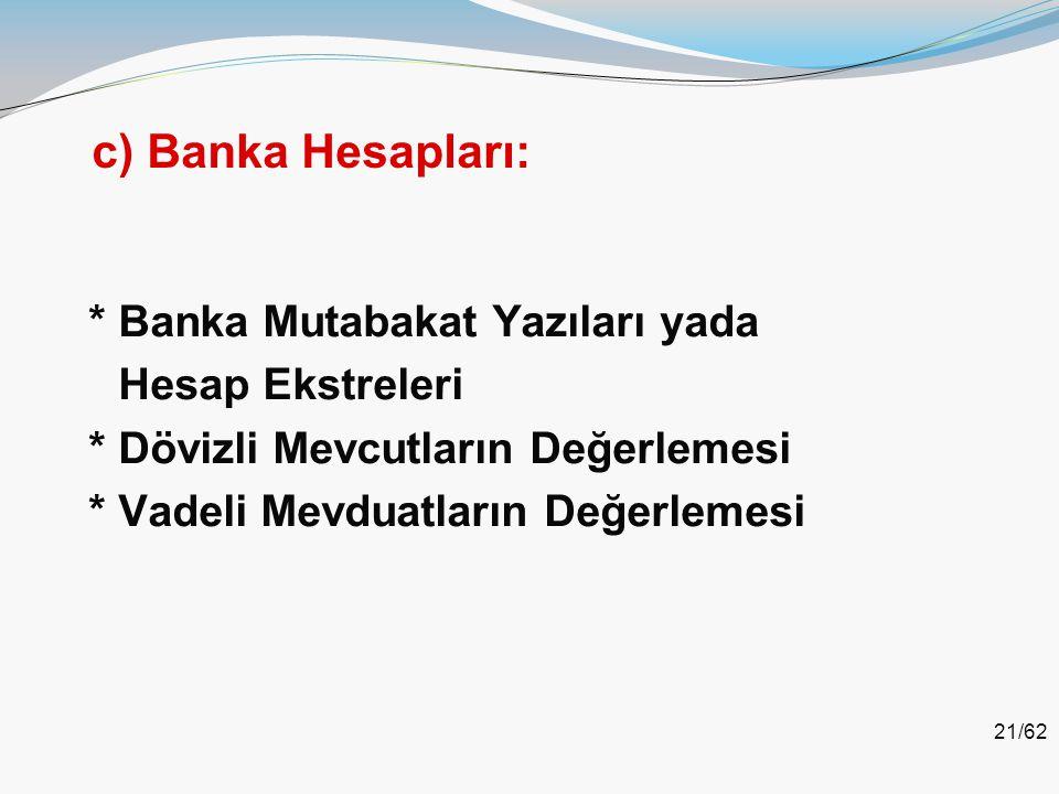 21/62 c) Banka Hesapları: * Banka Mutabakat Yazıları yada Hesap Ekstreleri * Dövizli Mevcutların Değerlemesi * Vadeli Mevduatların Değerlemesi