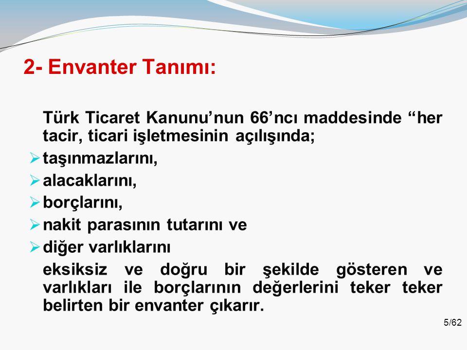 """5/62 2- Envanter Tanımı: Türk Ticaret Kanunu'nun 66'ncı maddesinde """"her tacir, ticari işletmesinin açılışında;  taşınmazlarını,  alacaklarını,  bor"""