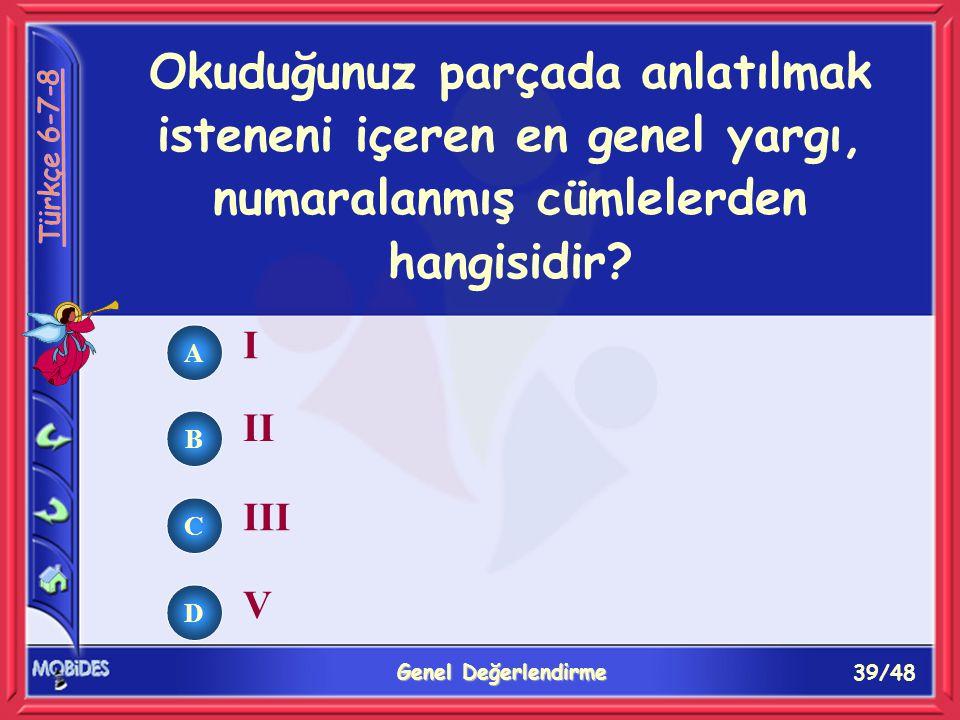 39/48 Genel Değerlendirme A B C D Okuduğunuz parçada anlatılmak isteneni içeren en genel yargı, numaralanmış cümlelerden hangisidir.