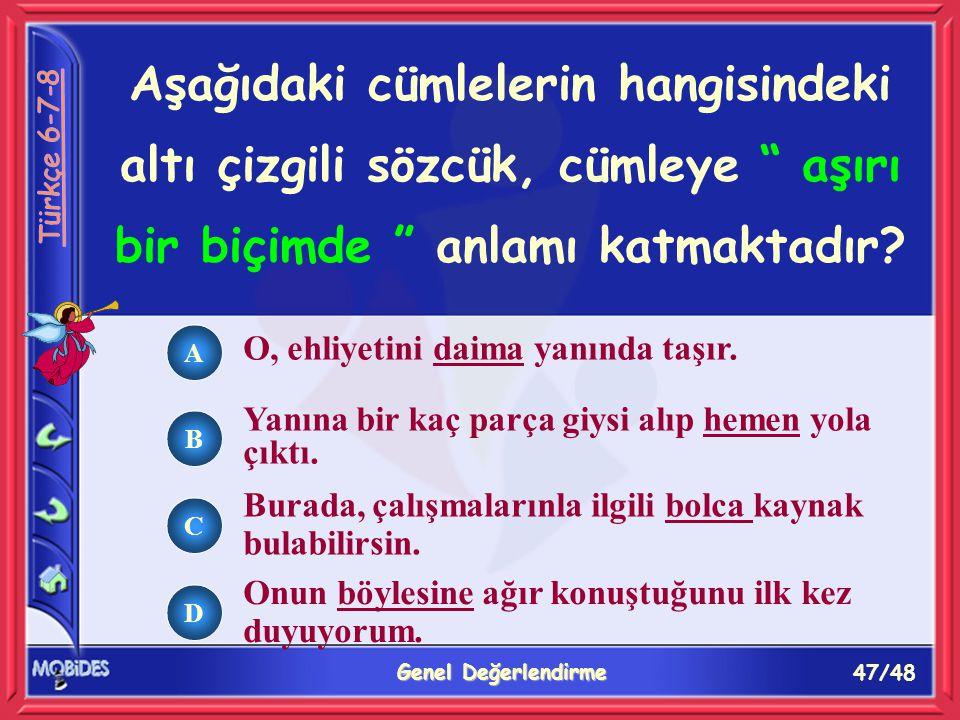 47/48 Genel Değerlendirme A B C D Aşağıdaki cümlelerin hangisindeki altı çizgili sözcük, cümleye aşırı bir biçimde anlamı katmaktadır.
