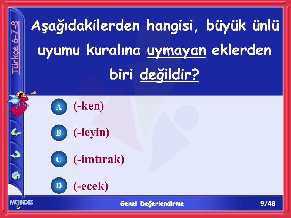 9/48 Genel Değerlendirme A B C D (-ken) (-leyin) (-imtırak) (-ecek) Aşağıdakilerden hangisi, büyük ünlü uyumu kuralına uymayan eklerden biri değildir?
