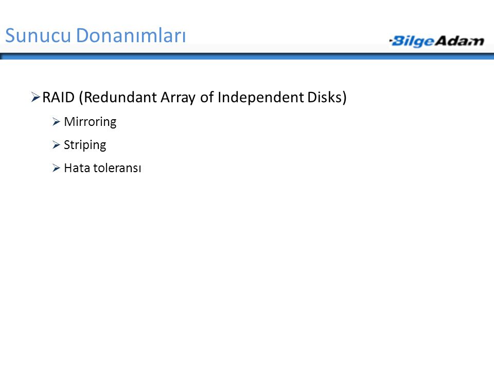 Sunucu Donanımları  RAID (Redundant Array of Independent Disks)  Mirroring  Striping  Hata toleransı