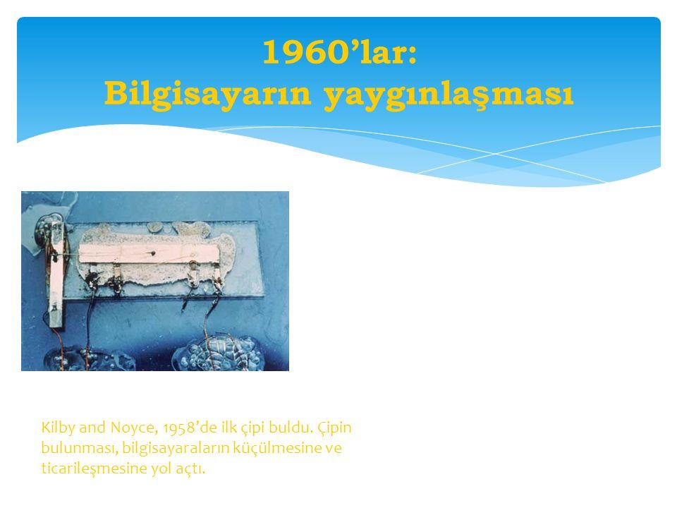 1960'lar: Bilgisayarın yaygınla ş ması Kilby and Noyce, 1958'de ilk çipi buldu. Çipin bulunması, bilgisayaraların küçülmesine ve ticarileşmesine yol a
