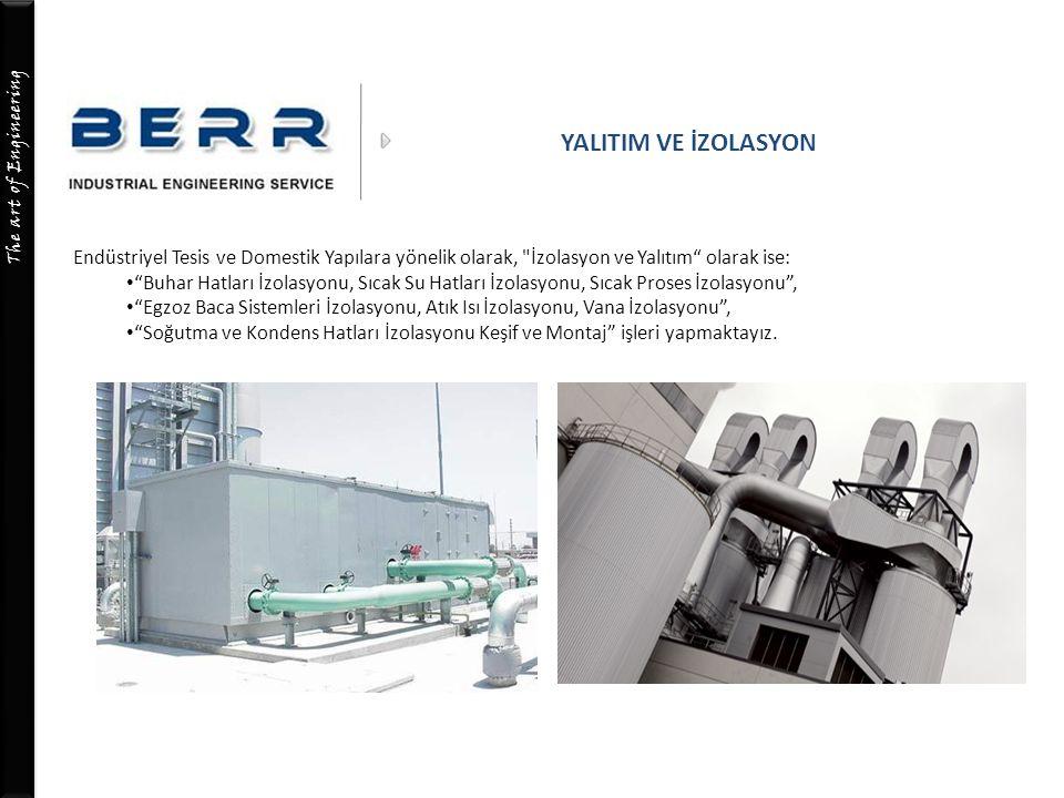 The art of Engineering YALITIM VE İZOLASYON Endüstriyel Tesis ve Domestik Yapılara yönelik olarak, İzolasyon ve Yalıtım olarak ise: Buhar Hatları İzolasyonu, Sıcak Su Hatları İzolasyonu, Sıcak Proses İzolasyonu , Egzoz Baca Sistemleri İzolasyonu, Atık Isı İzolasyonu, Vana İzolasyonu , Soğutma ve Kondens Hatları İzolasyonu Keşif ve Montaj işleri yapmaktayız.