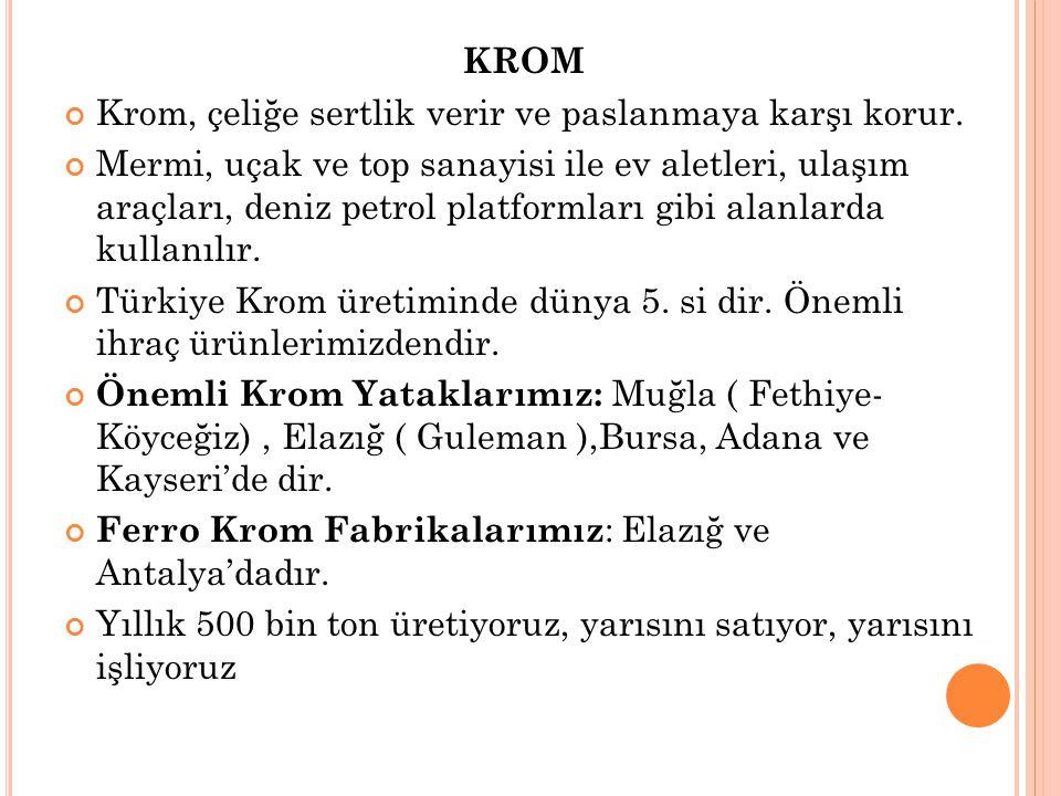 KROM Krom, çeliğe sertlik verir ve paslanmaya karşı korur. Mermi, uçak ve top sanayisi ile ev aletleri, ulaşım araçları, deniz petrol platformları gib