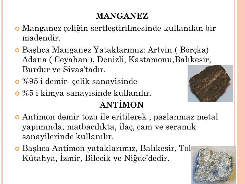MANGANEZ Manganez çeliğin sertleştirilmesinde kullanılan bir madendir. Başlıca Manganez Yataklarımız: Artvin ( Borçka) Adana ( Ceyahan ), Denizli, Kas